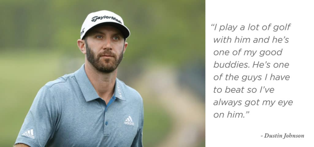 """I play a lot of golf with him and he's one of my good buddies. He's one of the guys I have to beat so I've always got my eye on him."" - Dustin Johnson"