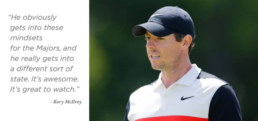"""He obviously gets into these mindsets for the Majors, and he really gets into a different sort of state. It's awesome. It's great to watch."" - Rory McIlroy"