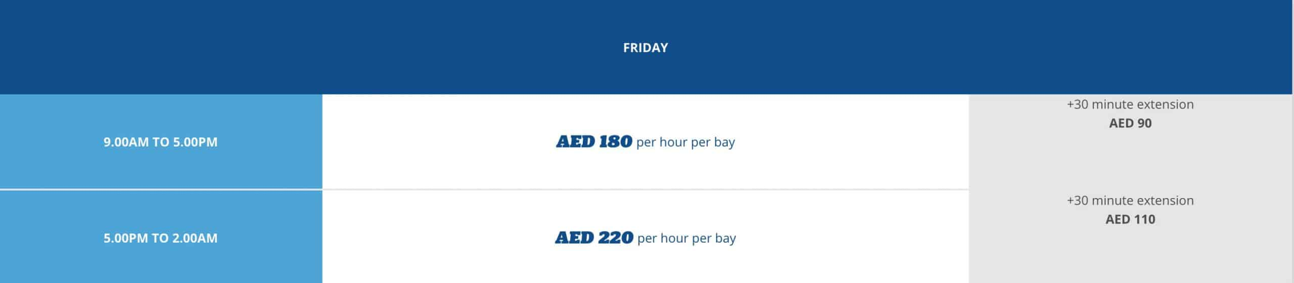 FRIDAY: 9 am – 5 pm: AED 180 PER HOUR PER BAY NOTE: AED 90 FOR EXTRA 30 MINS 5 pm – 2 am: AED 220 PER HOUR PER BAY NOTE: AED 110 FOR 30 EXTRA MINS