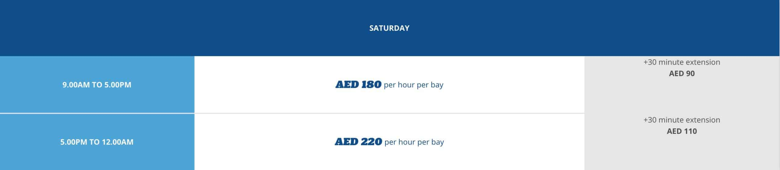 SATURDAY: 9 am – 5 pm: AED 180 PER HOUR PER BAY NOTE: AED 90 FOR EXTRA 30 MINS 5 pm – 12 am: AED 220 PER HOUR PER BAY NOTE: AED 110 FOR 30 EXTRA MINS