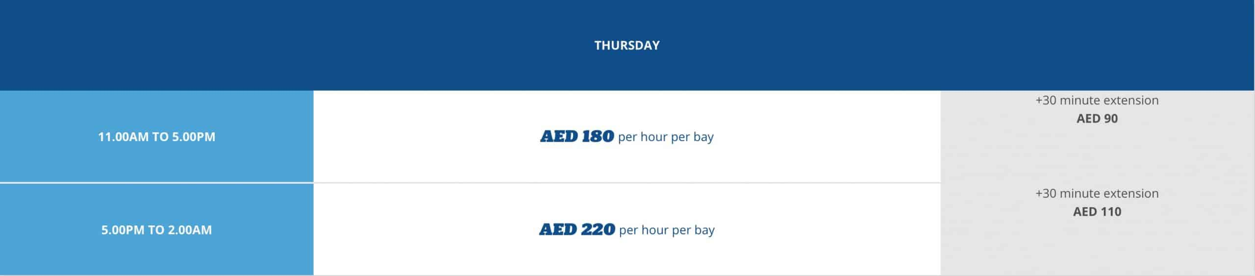 THURSDAY: 11 am – 5 pm: AED 180 PER HOUR PER BAY NOTE: AED 90 FOR EXTRA 30 MINS 5 pm – 2 am: AED 220 PER HOUR PER BAY NOTE: AED 110 FOR 30 EXTRA MINS